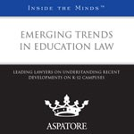 Emerging Trends in Education Law: Leading Lawyers on Understanding Recent Developments on K-12 Campuses